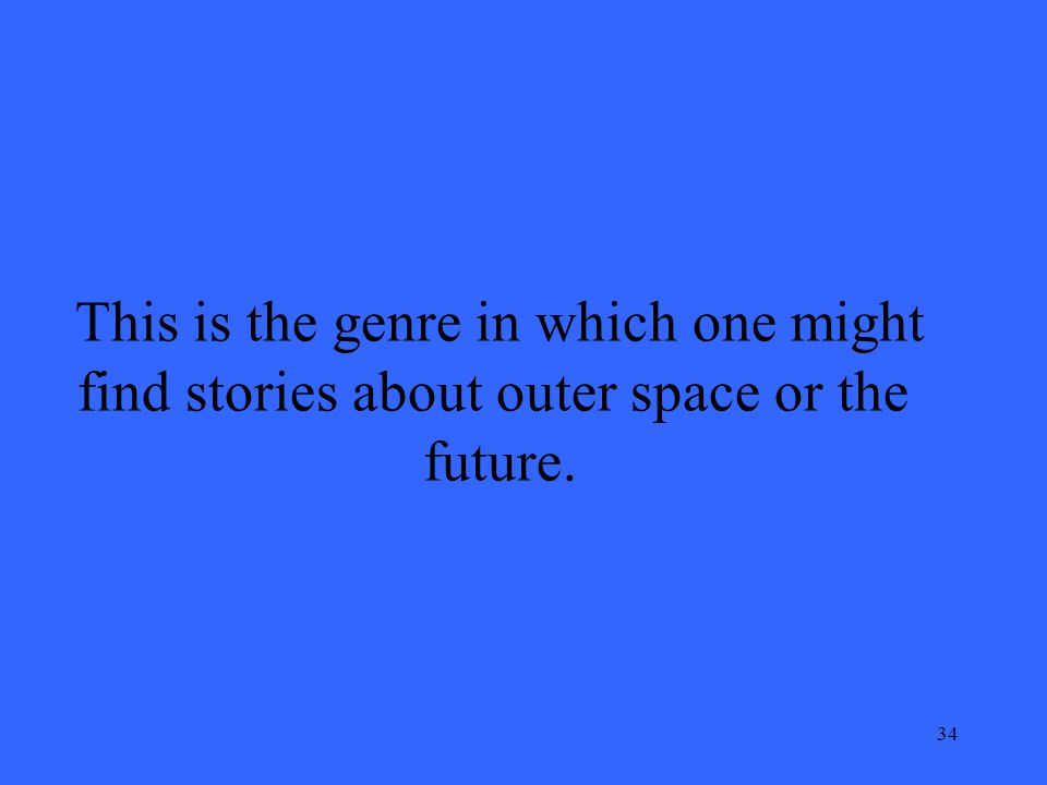 34 This is the genre in which one might find stories about outer space or the future.