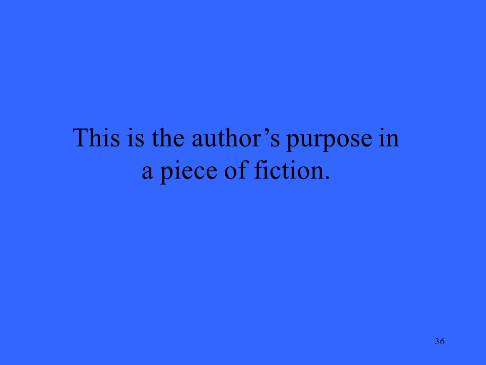 36 This is the author's purpose in a piece of fiction.