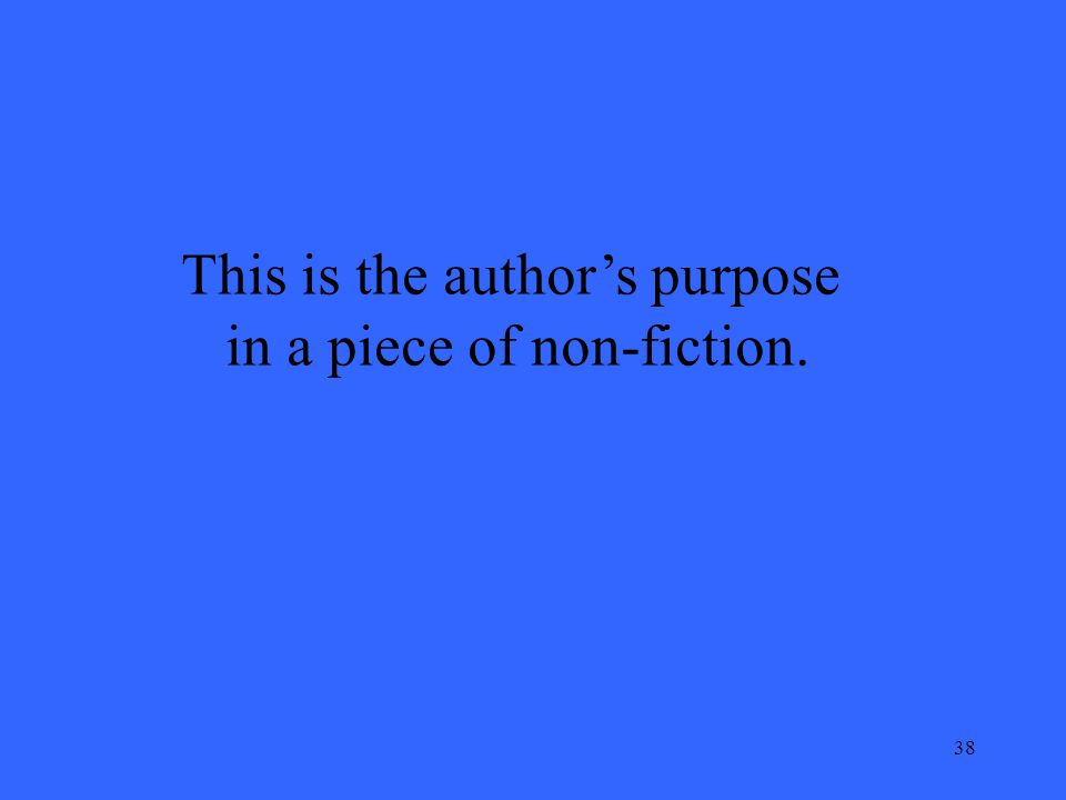 38 This is the author's purpose in a piece of non-fiction.