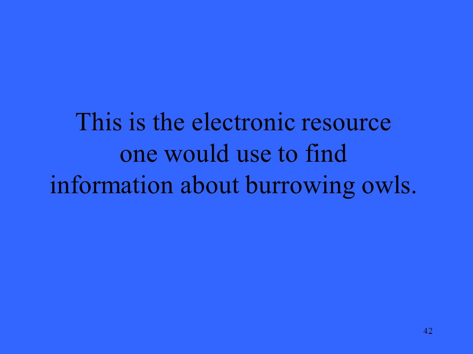 42 This is the electronic resource one would use to find information about burrowing owls.
