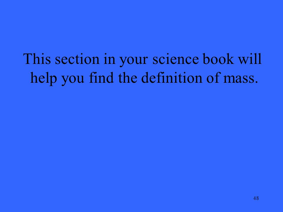 48 This section in your science book will help you find the definition of mass.