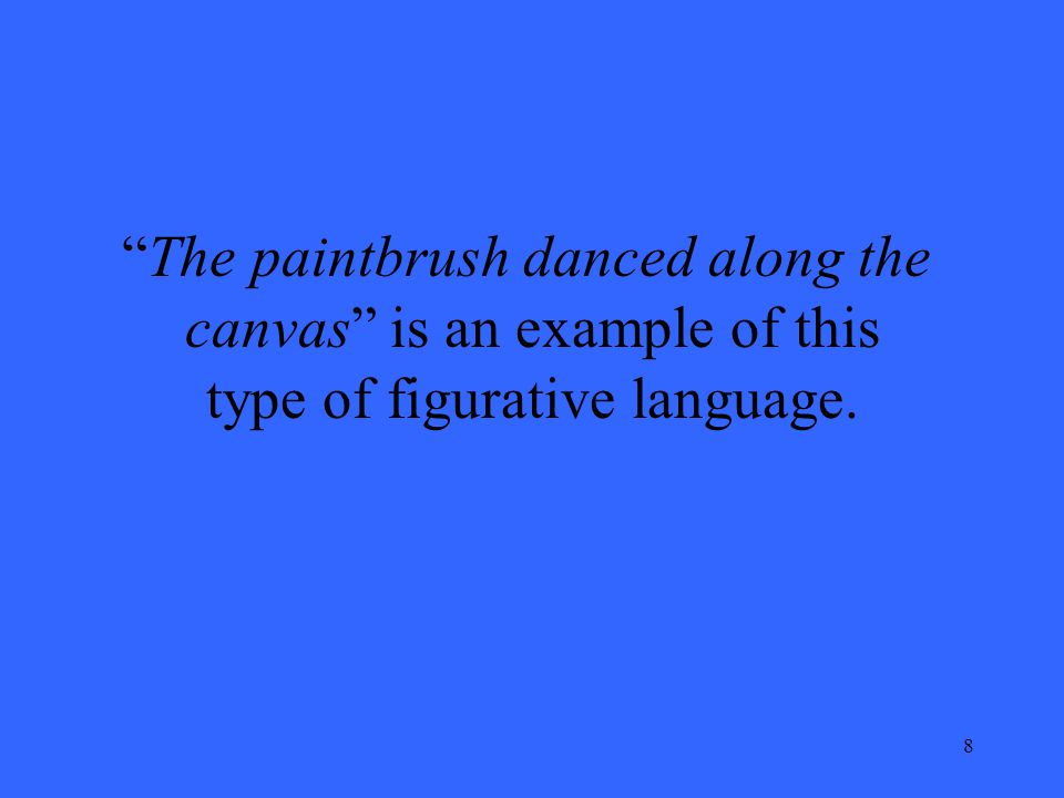 8 The paintbrush danced along the canvas is an example of this type of figurative language.