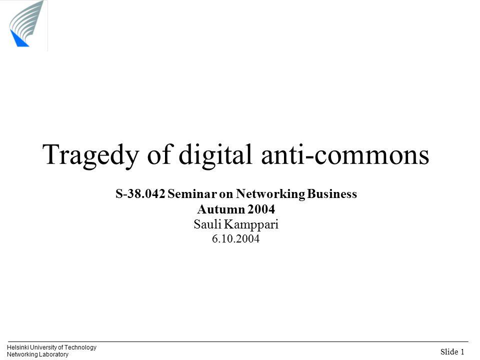Slide 1 Helsinki University of Technology Networking Laboratory Tragedy of digital anti-commons S-38.042 Seminar on Networking Business Autumn 2004 Sa