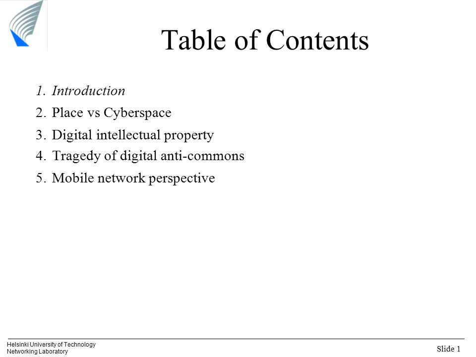 Slide 1 Helsinki University of Technology Networking Laboratory Table of Contents 1.Introduction 2.Place vs Cyberspace 3.Digital intellectual property 4.Tragedy of digital anti-commons 5.Mobile network perspective