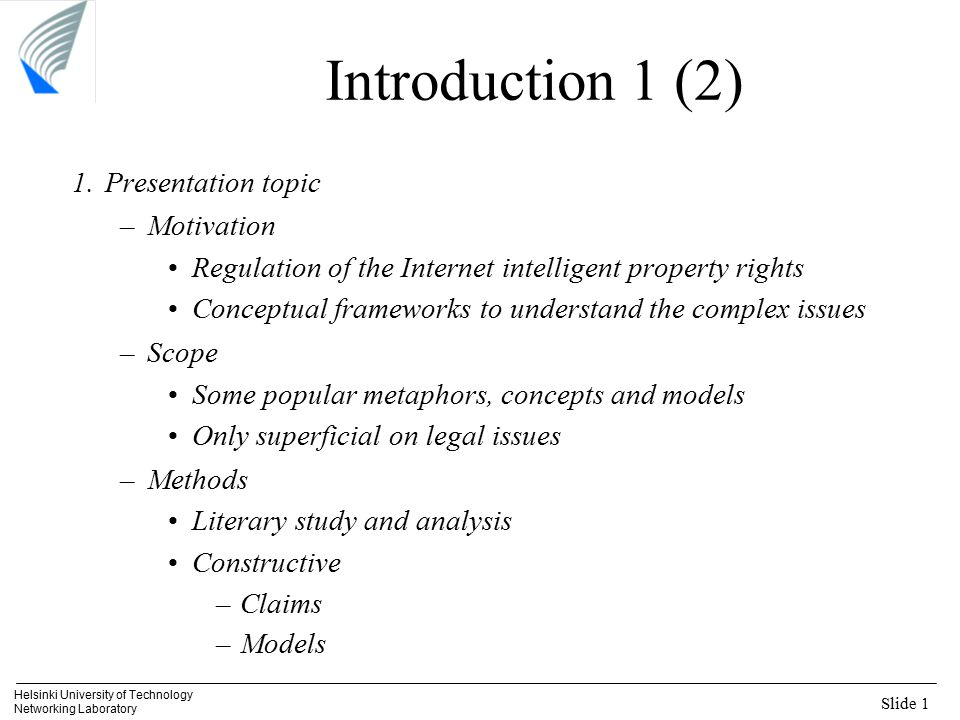 Slide 1 Helsinki University of Technology Networking Laboratory Introduction 1 (2) 1.Presentation topic –Motivation Regulation of the Internet intelligent property rights Conceptual frameworks to understand the complex issues –Scope Some popular metaphors, concepts and models Only superficial on legal issues –Methods Literary study and analysis Constructive –Claims –Models