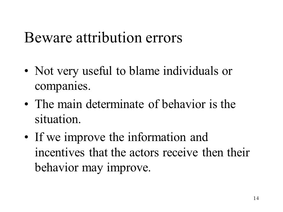 14 Beware attribution errors Not very useful to blame individuals or companies.