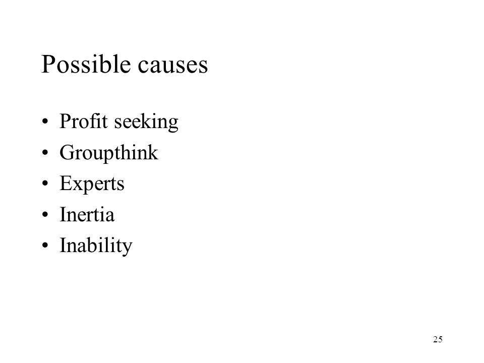 25 Possible causes Profit seeking Groupthink Experts Inertia Inability