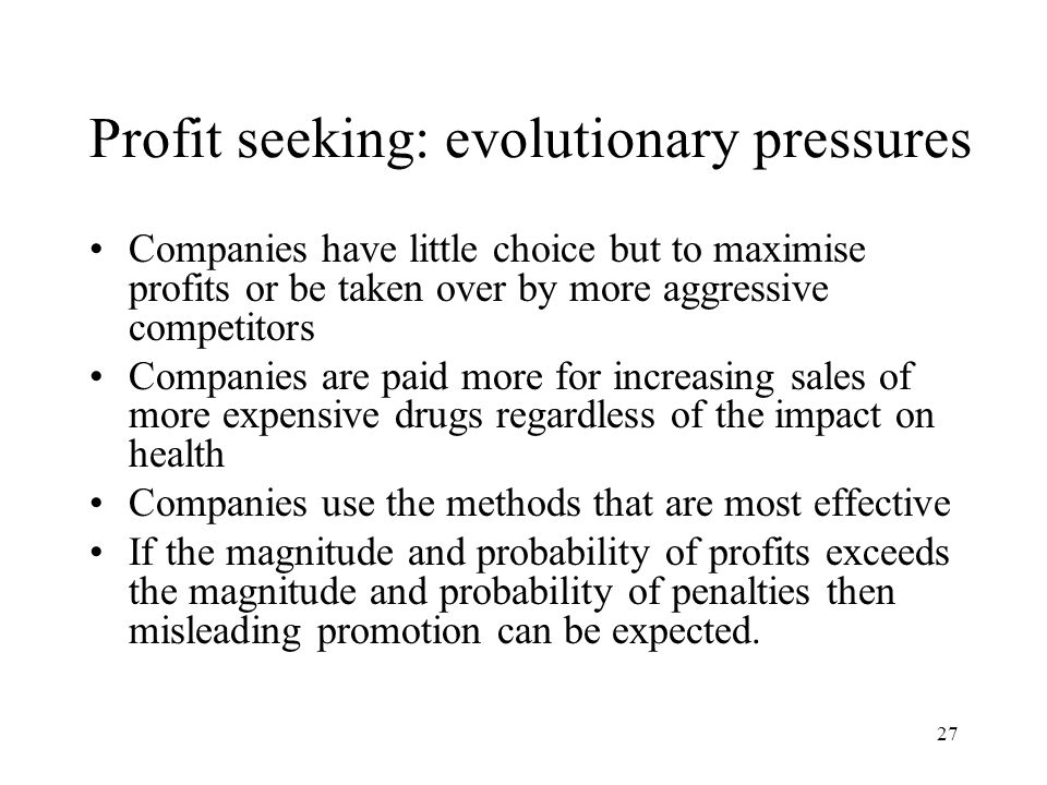 27 Profit seeking: evolutionary pressures Companies have little choice but to maximise profits or be taken over by more aggressive competitors Companies are paid more for increasing sales of more expensive drugs regardless of the impact on health Companies use the methods that are most effective If the magnitude and probability of profits exceeds the magnitude and probability of penalties then misleading promotion can be expected.