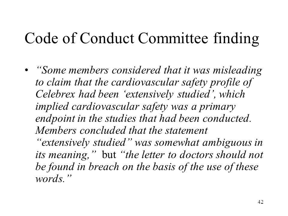 42 Code of Conduct Committee finding Some members considered that it was misleading to claim that the cardiovascular safety profile of Celebrex had been 'extensively studied', which implied cardiovascular safety was a primary endpoint in the studies that had been conducted.