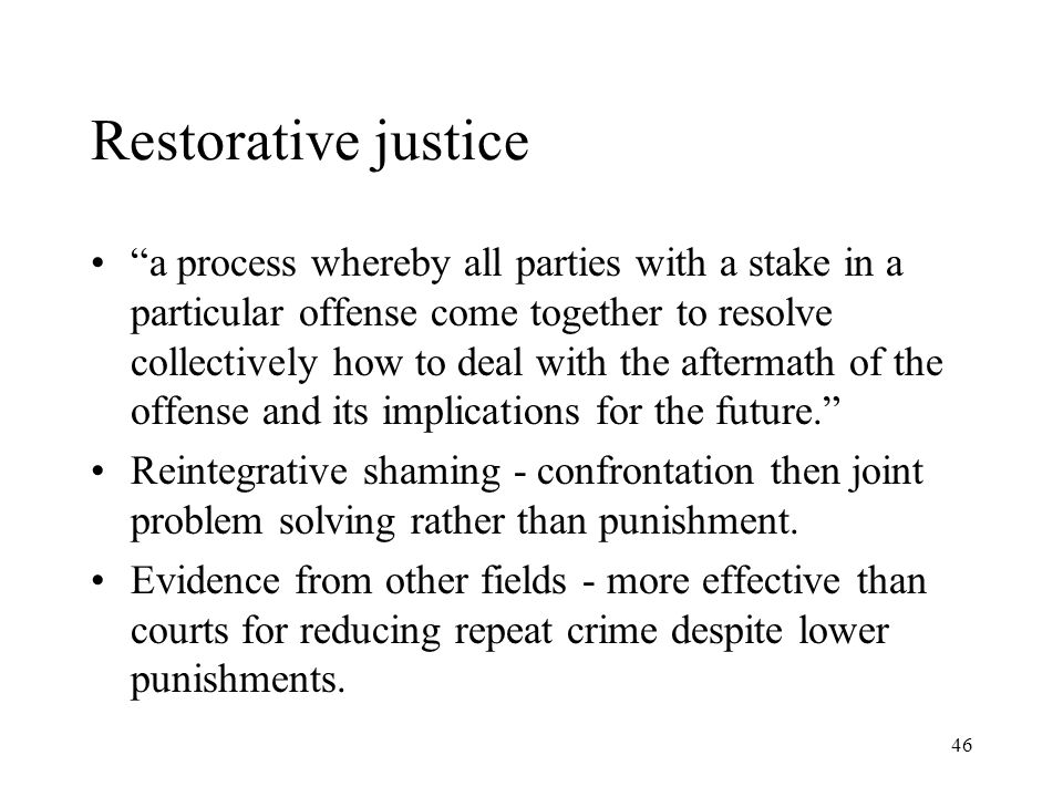 46 Restorative justice a process whereby all parties with a stake in a particular offense come together to resolve collectively how to deal with the aftermath of the offense and its implications for the future. Reintegrative shaming - confrontation then joint problem solving rather than punishment.
