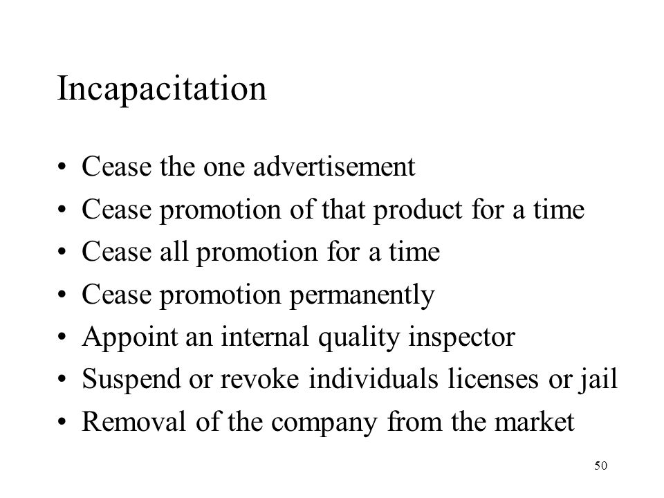 50 Incapacitation Cease the one advertisement Cease promotion of that product for a time Cease all promotion for a time Cease promotion permanently Appoint an internal quality inspector Suspend or revoke individuals licenses or jail Removal of the company from the market