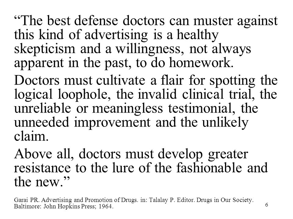 6 The best defense doctors can muster against this kind of advertising is a healthy skepticism and a willingness, not always apparent in the past, to do homework.
