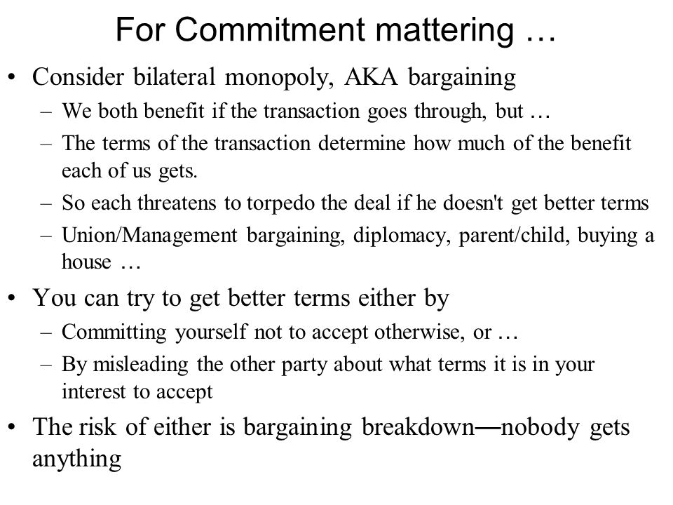 For Commitment mattering … Consider bilateral monopoly, AKA bargaining –We both benefit if the transaction goes through, but … –The terms of the transaction determine how much of the benefit each of us gets.