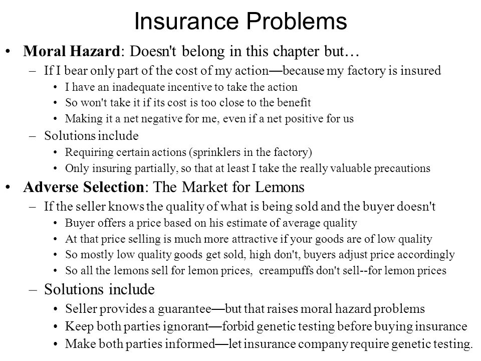 Insurance Problems Moral Hazard: Doesn t belong in this chapter but … –If I bear only part of the cost of my action — because my factory is insured I have an inadequate incentive to take the action So won t take it if its cost is too close to the benefit Making it a net negative for me, even if a net positive for us –Solutions include Requiring certain actions (sprinklers in the factory) Only insuring partially, so that at least I take the really valuable precautions Adverse Selection: The Market for Lemons –If the seller knows the quality of what is being sold and the buyer doesn t Buyer offers a price based on his estimate of average quality At that price selling is much more attractive if your goods are of low quality So mostly low quality goods get sold, high don t, buyers adjust price accordingly So all the lemons sell for lemon prices, creampuffs don t sell--for lemon prices –Solutions include Seller provides a guarantee — but that raises moral hazard problems Keep both parties ignorant — forbid genetic testing before buying insurance Make both parties informed — let insurance company require genetic testing.