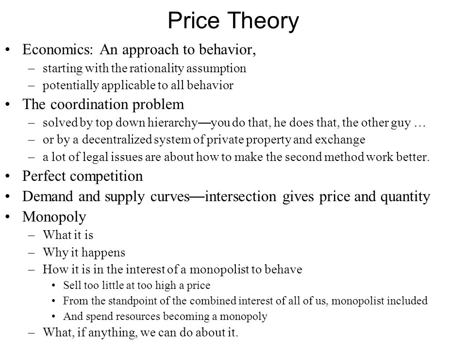 Price Theory Economics: An approach to behavior, –starting with the rationality assumption –potentially applicable to all behavior The coordination problem –solved by top down hierarchy — you do that, he does that, the other guy … –or by a decentralized system of private property and exchange –a lot of legal issues are about how to make the second method work better.