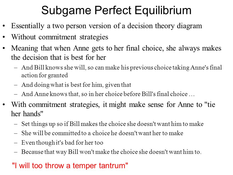 Subgame Perfect Equilibrium Essentially a two person version of a decision theory diagram Without commitment strategies Meaning that when Anne gets to her final choice, she always makes the decision that is best for her –And Bill knows she will, so can make his previous choice taking Anne s final action for granted –And doing what is best for him, given that –And Anne knows that, so in her choice before Bill s final choice … With commitment strategies, it might make sense for Anne to tie her hands –Set things up so if Bill makes the choice she doesn t want him to make –She will be committed to a choice he doesn t want her to make –Even though it s bad for her too –Because that way Bill won t make the choice she doesn t want him to.