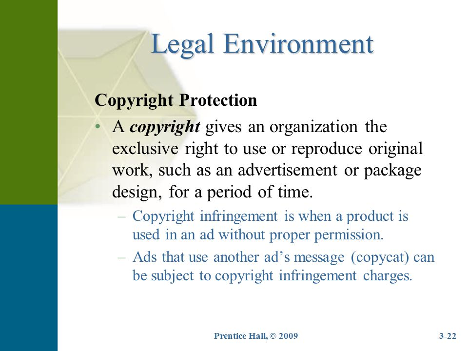 Prentice Hall, © 20093-22 Legal Environment Copyright Protection A copyright gives an organization the exclusive right to use or reproduce original wo