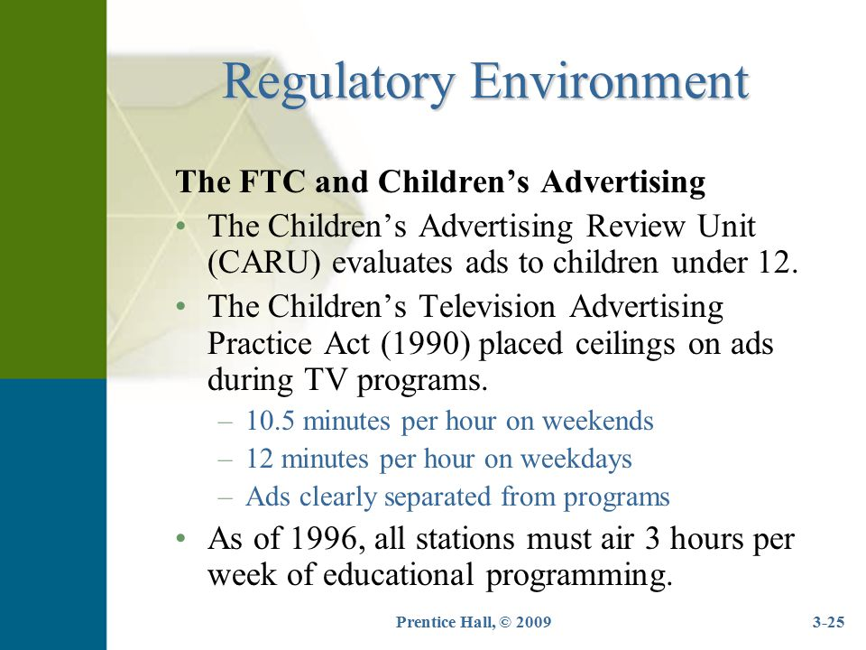 Prentice Hall, © 20093-25 Regulatory Environment The FTC and Children's Advertising The Children's Advertising Review Unit (CARU) evaluates ads to chi