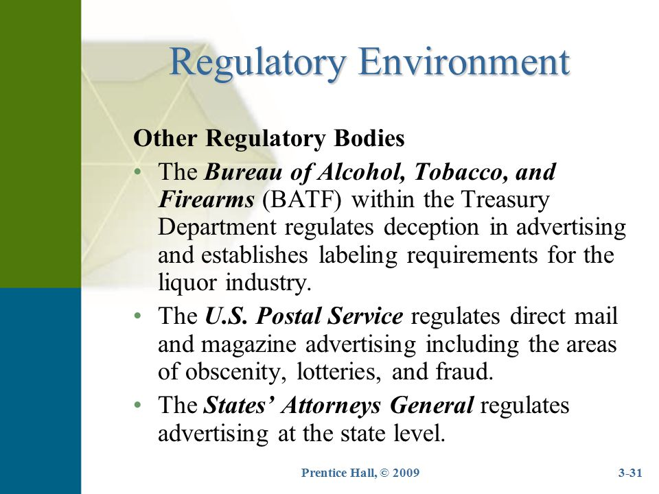 Prentice Hall, © 20093-31 Regulatory Environment Other Regulatory Bodies The Bureau of Alcohol, Tobacco, and Firearms (BATF) within the Treasury Depar