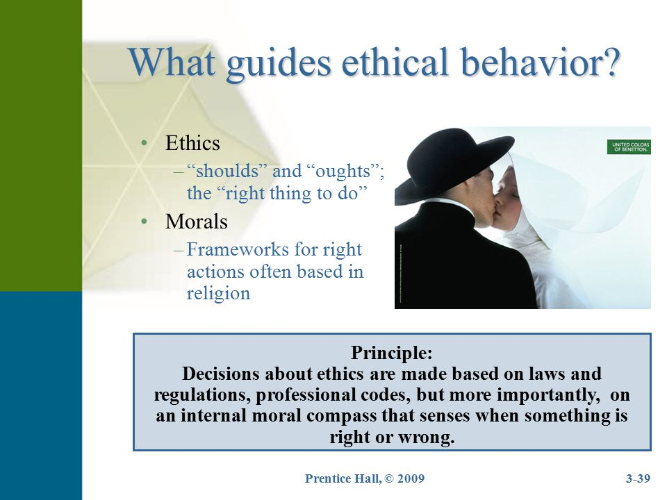 """Prentice Hall, © 20093-39 What guides ethical behavior? Ethics –""""shoulds"""" and """"oughts""""; the """"right thing to do"""" Morals –Frameworks for right actions o"""