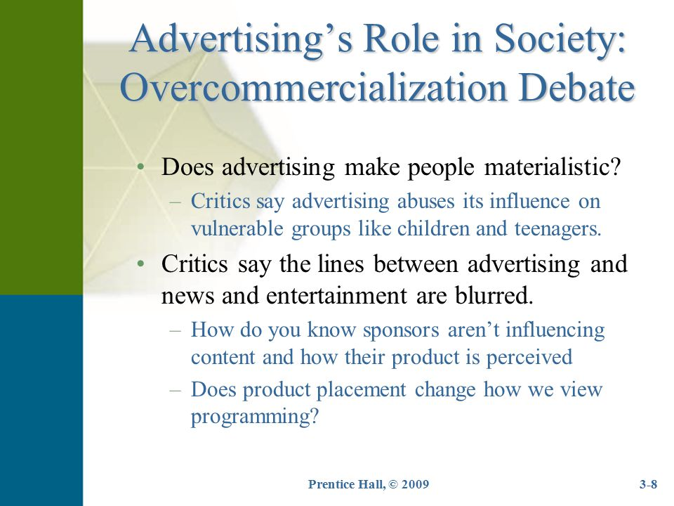 Prentice Hall, © 20093-8 Advertising's Role in Society: Overcommercialization Debate Does advertising make people materialistic? –Critics say advertis