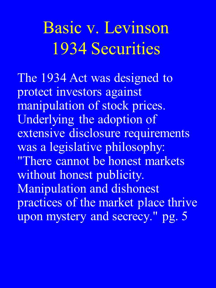 Basic v. Levinson 1934 Securities The 1934 Act was designed to protect investors against manipulation of stock prices. Underlying the adoption of exte