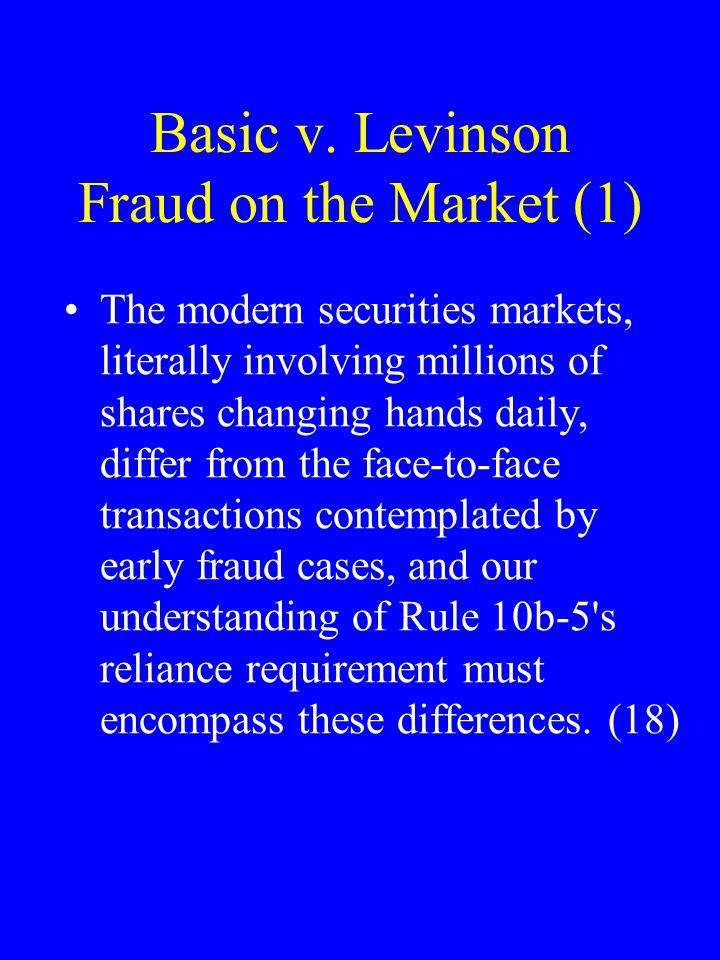 Basic v. Levinson Fraud on the Market (1) The modern securities markets, literally involving millions of shares changing hands daily, differ from the