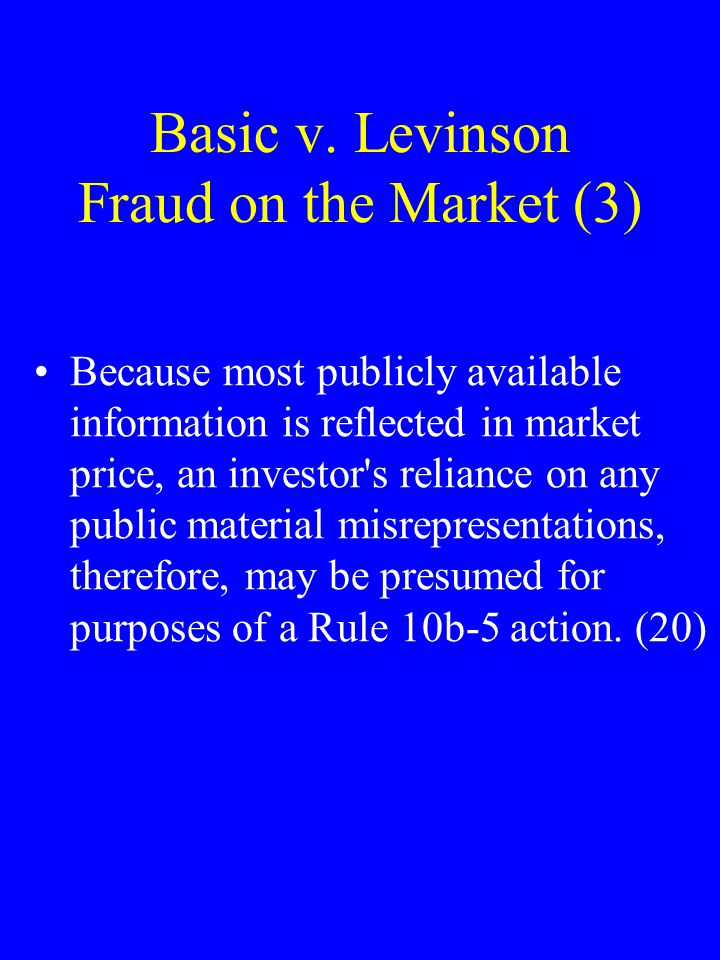 Basic v. Levinson Fraud on the Market (3) Because most publicly available information is reflected in market price, an investor's reliance on any publ