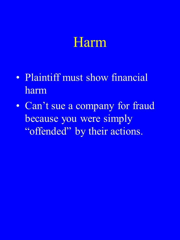 "Harm Plaintiff must show financial harm Can't sue a company for fraud because you were simply ""offended"" by their actions."