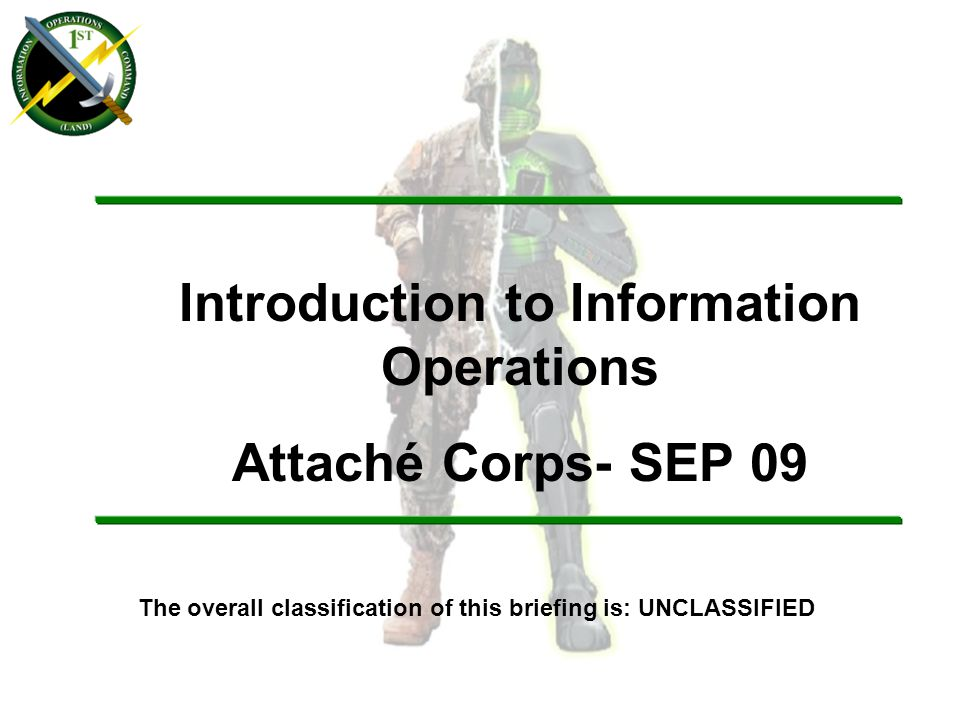 The overall classification of this briefing is: UNCLASSIFIED Introduction to Information Operations Attaché Corps- SEP 09