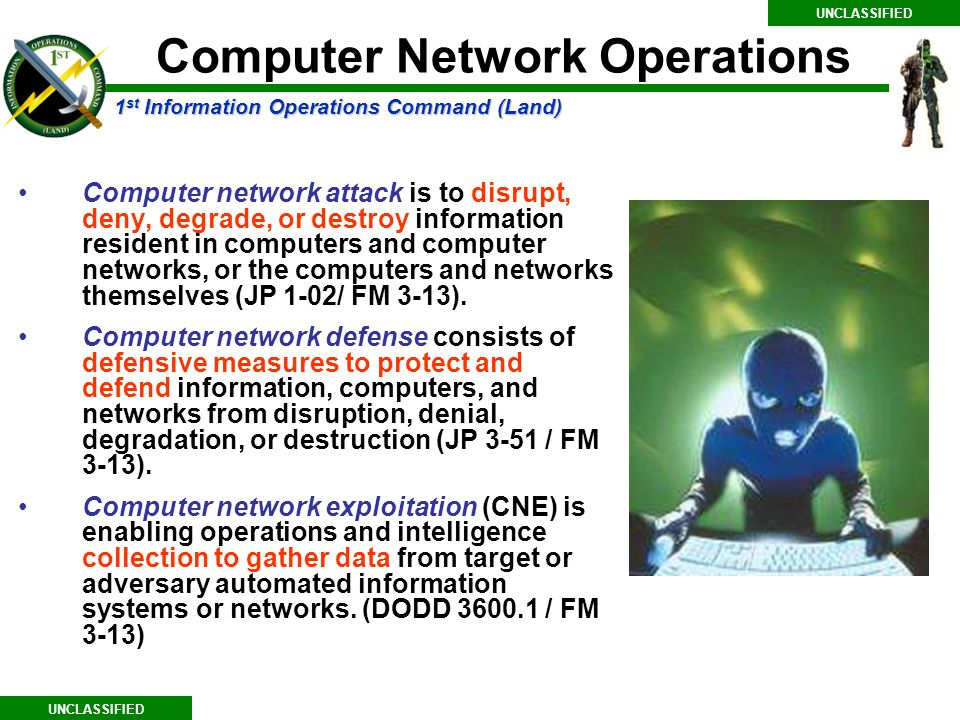 1 st Information Operations Command (Land) UNCLASSIFIED Computer network attack is to disrupt, deny, degrade, or destroy information resident in computers and computer networks, or the computers and networks themselves (JP 1-02/ FM 3-13).