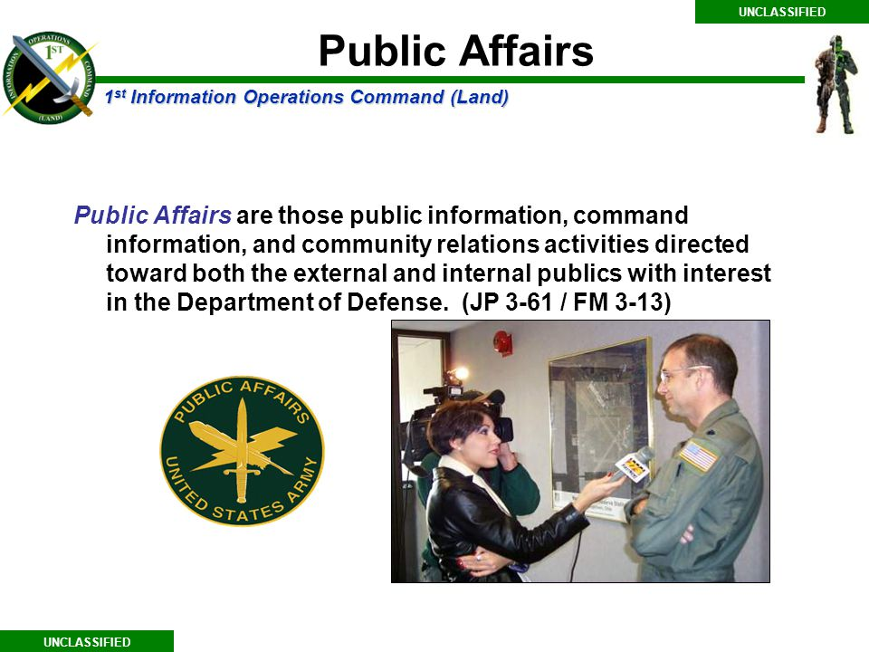 1 st Information Operations Command (Land) UNCLASSIFIED Public Affairs are those public information, command information, and community relations activities directed toward both the external and internal publics with interest in the Department of Defense.