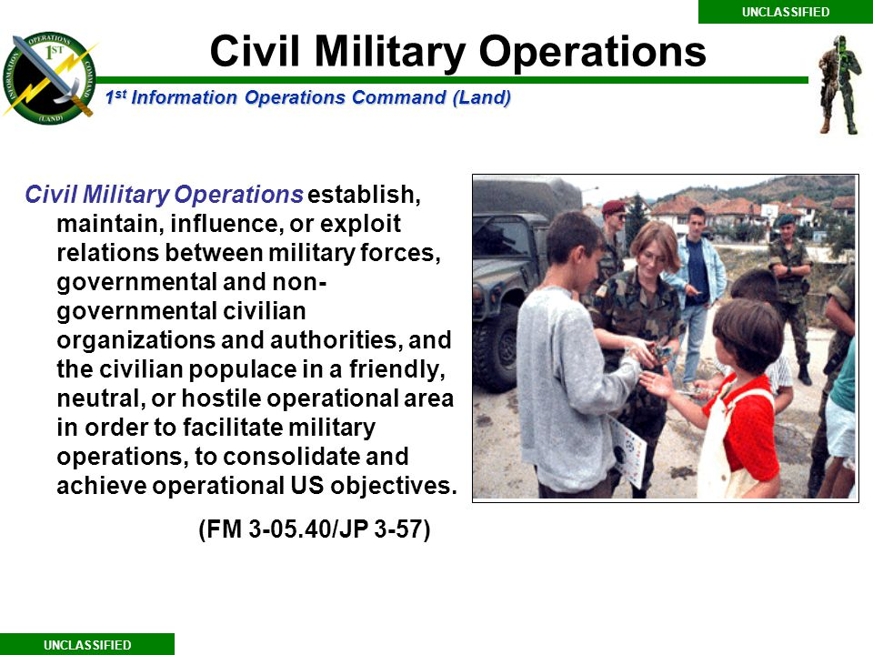 1 st Information Operations Command (Land) UNCLASSIFIED Civil Military Operations establish, maintain, influence, or exploit relations between military forces, governmental and non- governmental civilian organizations and authorities, and the civilian populace in a friendly, neutral, or hostile operational area in order to facilitate military operations, to consolidate and achieve operational US objectives.