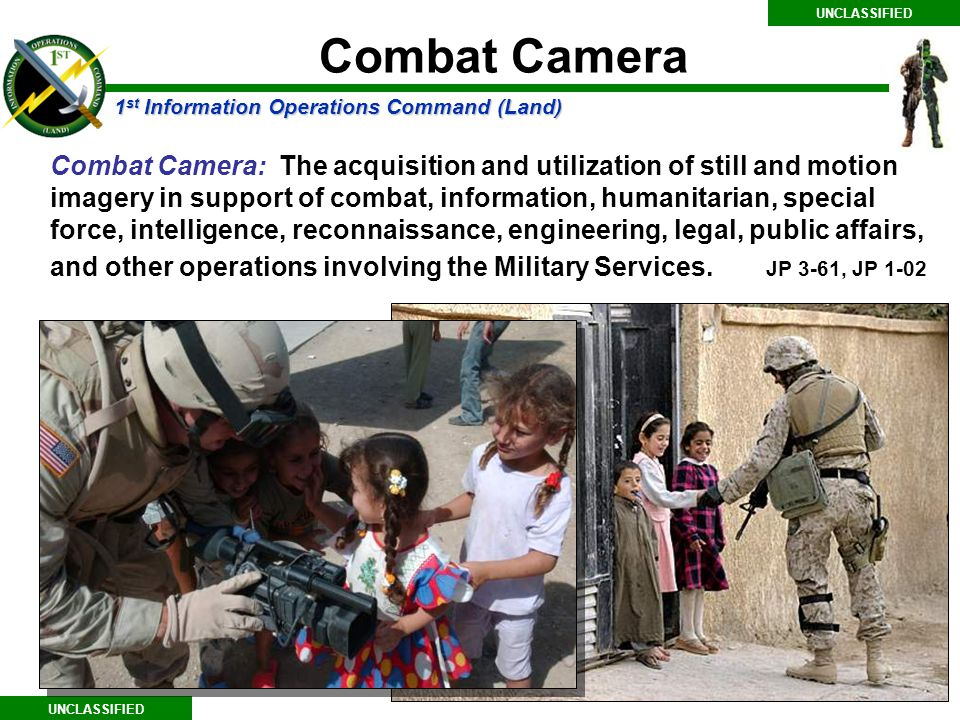 1 st Information Operations Command (Land) UNCLASSIFIED Combat Camera Combat Camera: The acquisition and utilization of still and motion imagery in support of combat, information, humanitarian, special force, intelligence, reconnaissance, engineering, legal, public affairs, and other operations involving the Military Services.