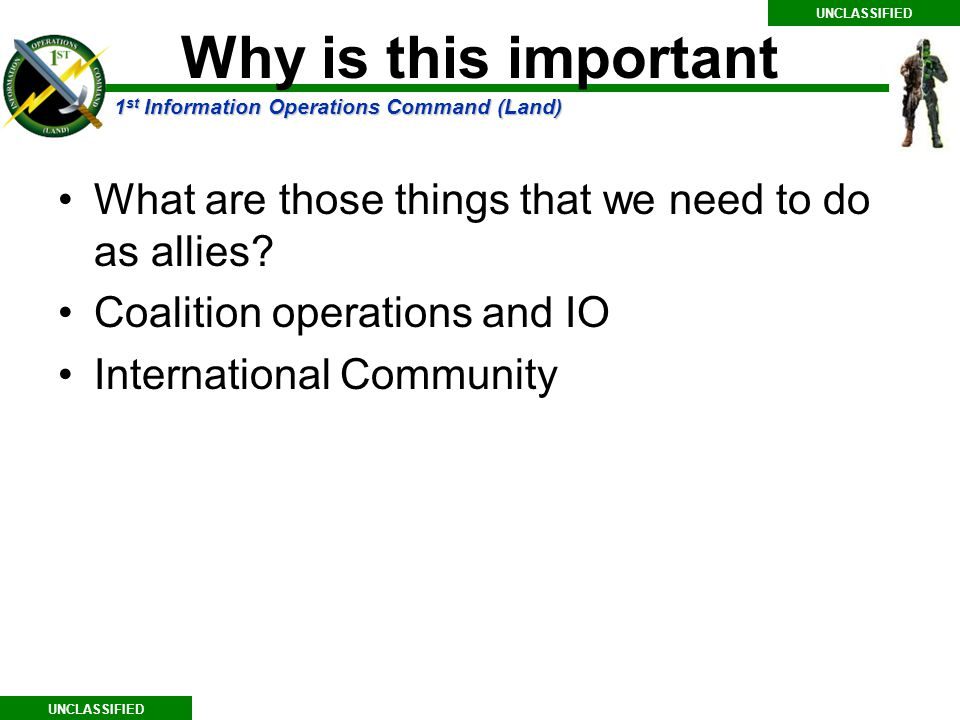 1 st Information Operations Command (Land) UNCLASSIFIED Why is this important What are those things that we need to do as allies.