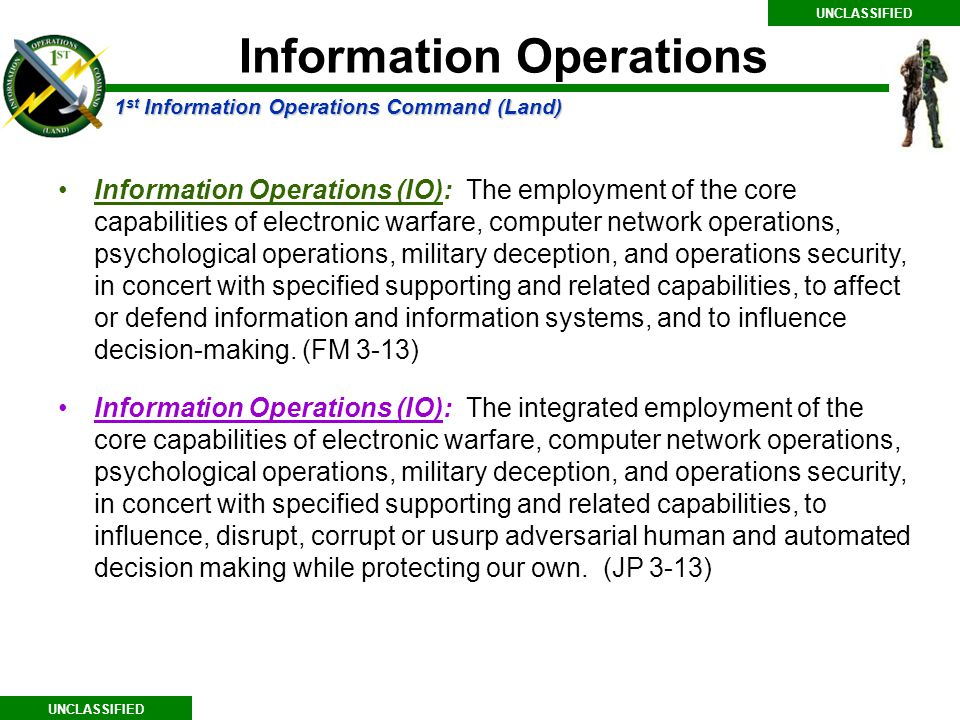 1 st Information Operations Command (Land) UNCLASSIFIED Information Operations Information Operations (IO): The employment of the core capabilities of electronic warfare, computer network operations, psychological operations, military deception, and operations security, in concert with specified supporting and related capabilities, to affect or defend information and information systems, and to influence decision-making.