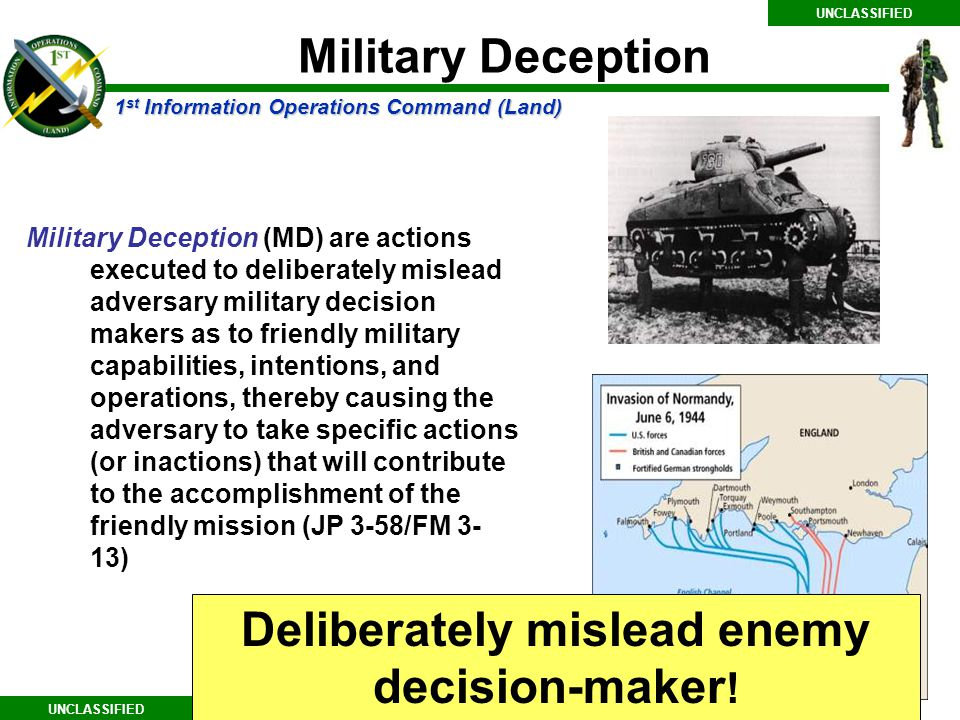 1 st Information Operations Command (Land) UNCLASSIFIED Military Deception (MD) are actions executed to deliberately mislead adversary military decision makers as to friendly military capabilities, intentions, and operations, thereby causing the adversary to take specific actions (or inactions) that will contribute to the accomplishment of the friendly mission (JP 3-58/FM 3- 13) Deliberately mislead enemy decision-maker .