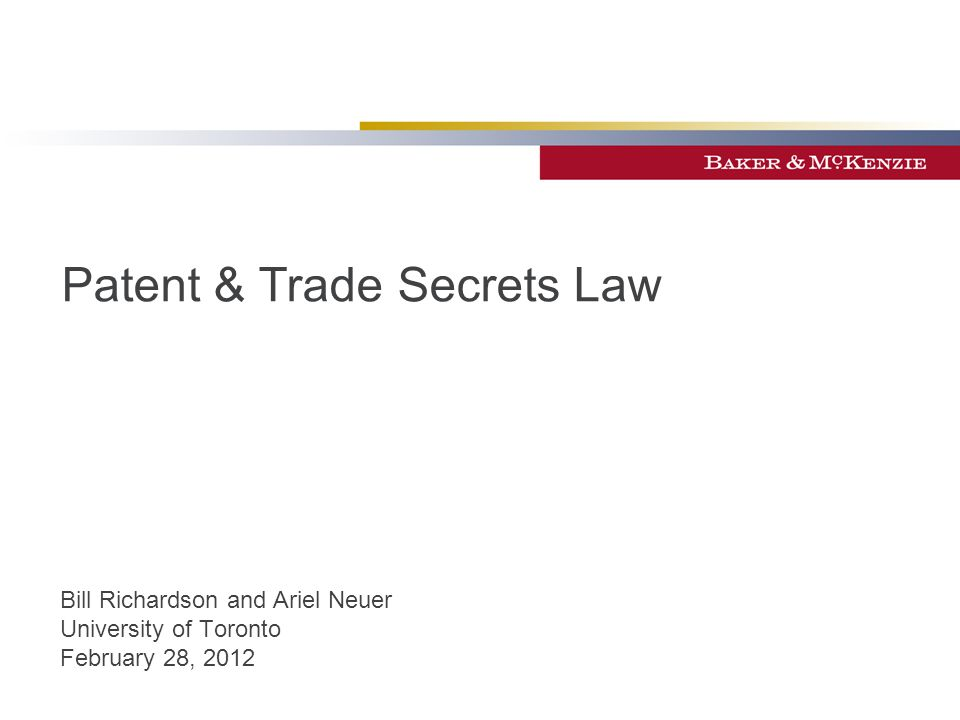Patent & Trade Secrets Law Bill Richardson and Ariel Neuer University of Toronto February 28, 2012