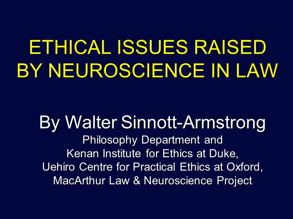 ETHICAL ISSUES RAISED BY NEUROSCIENCE IN LAW By Walter Sinnott-Armstrong Philosophy Department and Kenan Institute for Ethics at Duke, Uehiro Centre for Practical Ethics at Oxford, MacArthur Law & Neuroscience Project
