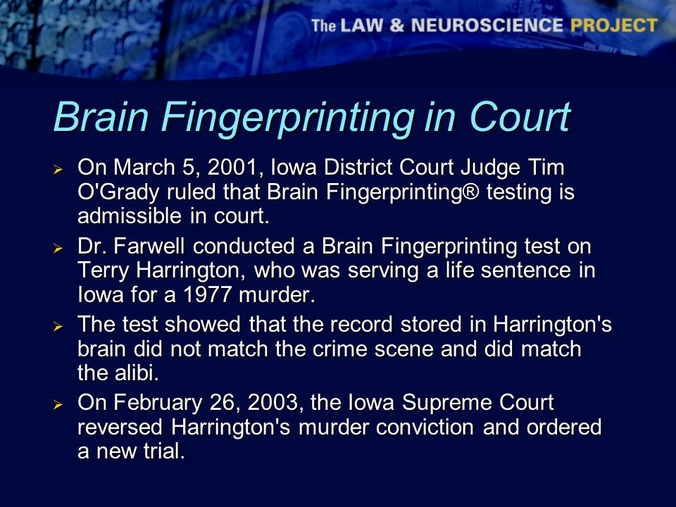 Brain Fingerprinting in Court  On March 5, 2001, Iowa District Court Judge Tim O Grady ruled that Brain Fingerprinting® testing is admissible in court.