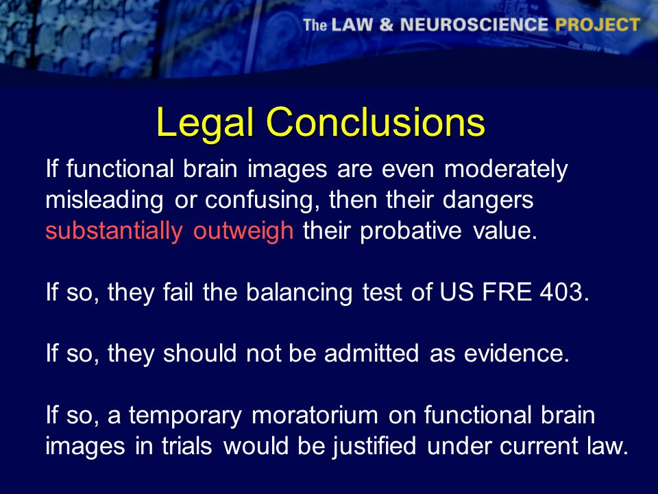 Legal Conclusions If functional brain images are even moderately misleading or confusing, then their dangers substantially outweigh their probative value.