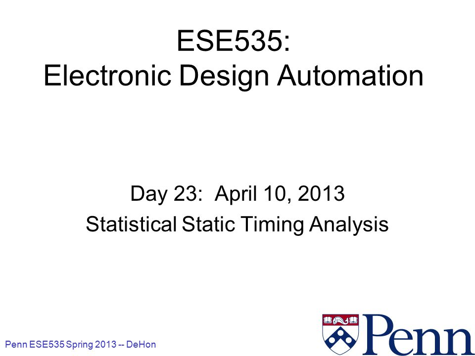 Penn ESE535 Spring 2013 -- DeHon 1 ESE535: Electronic Design Automation Day 23: April 10, 2013 Statistical Static Timing Analysis