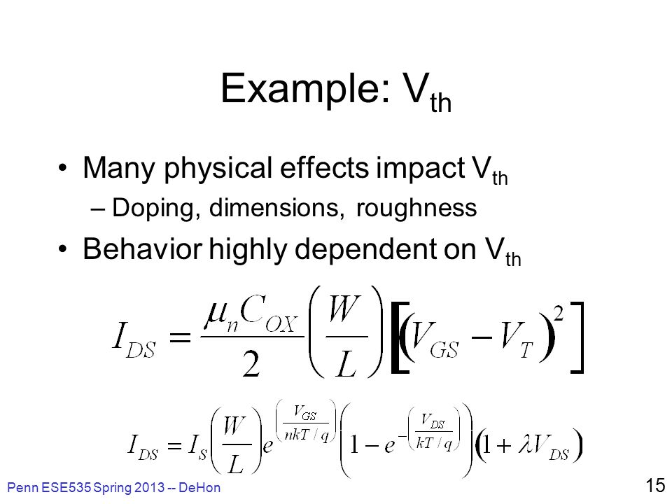 Example: V th Many physical effects impact V th –Doping, dimensions, roughness Behavior highly dependent on V th Penn ESE535 Spring 2013 -- DeHon 15