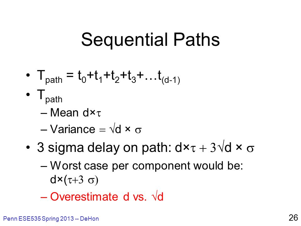 Penn ESE535 Spring 2013 -- DeHon 26 Sequential Paths T path = t 0 +t 1 +t 2 +t 3 +…t (d-1) T path –Mean d×  –Variance  d  ×  3 sigma delay on path: d×  d  ×  –Worst case per component would be: d×(  –Overestimate d vs.
