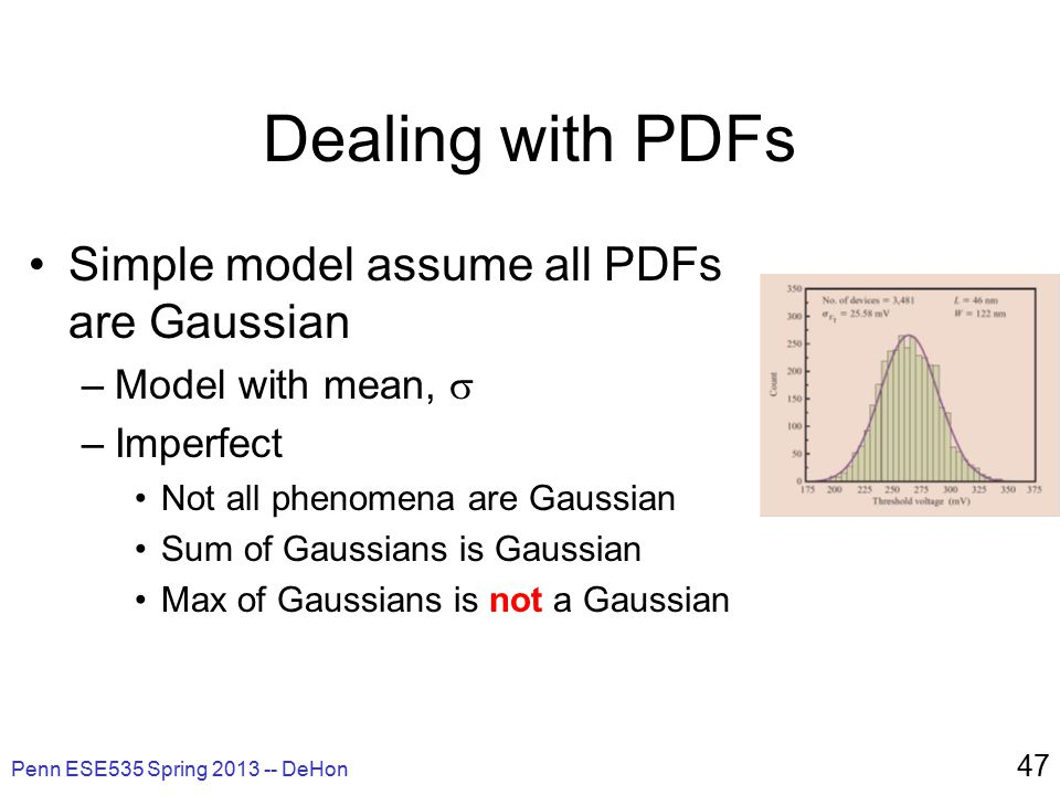 Penn ESE535 Spring 2013 -- DeHon 47 Dealing with PDFs Simple model assume all PDFs are Gaussian –Model with mean,  –Imperfect Not all phenomena are Gaussian Sum of Gaussians is Gaussian Max of Gaussians is not a Gaussian