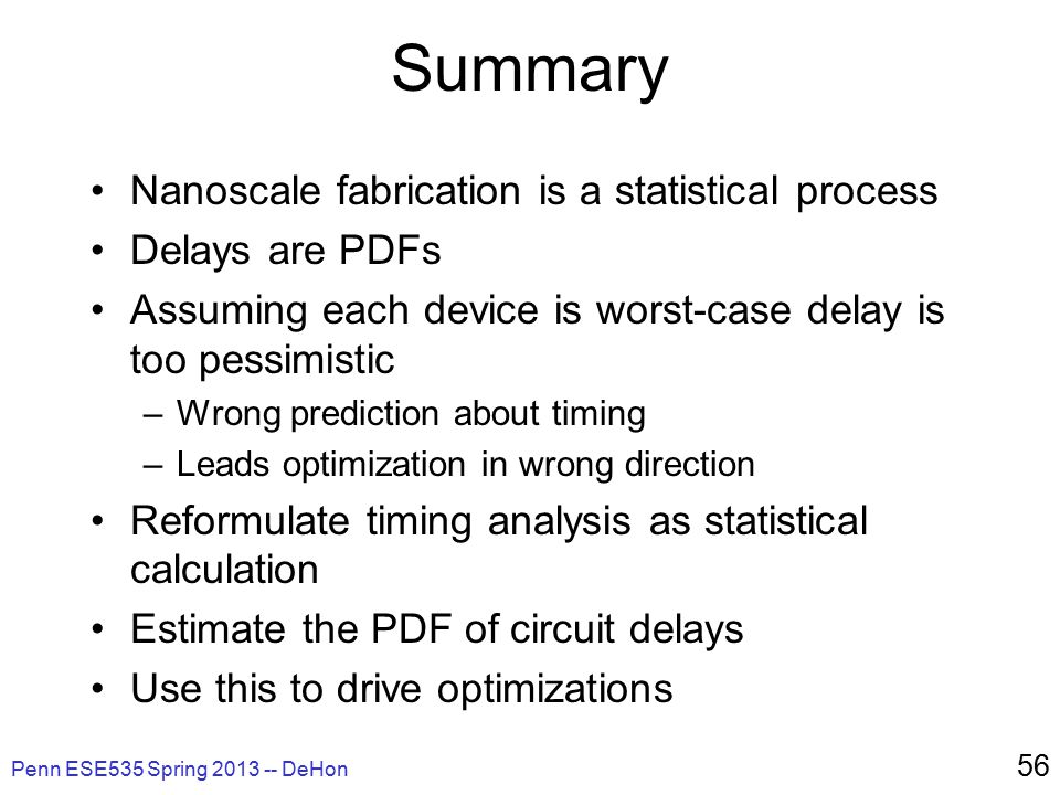 Penn ESE535 Spring 2013 -- DeHon 56 Summary Nanoscale fabrication is a statistical process Delays are PDFs Assuming each device is worst-case delay is too pessimistic –Wrong prediction about timing –Leads optimization in wrong direction Reformulate timing analysis as statistical calculation Estimate the PDF of circuit delays Use this to drive optimizations