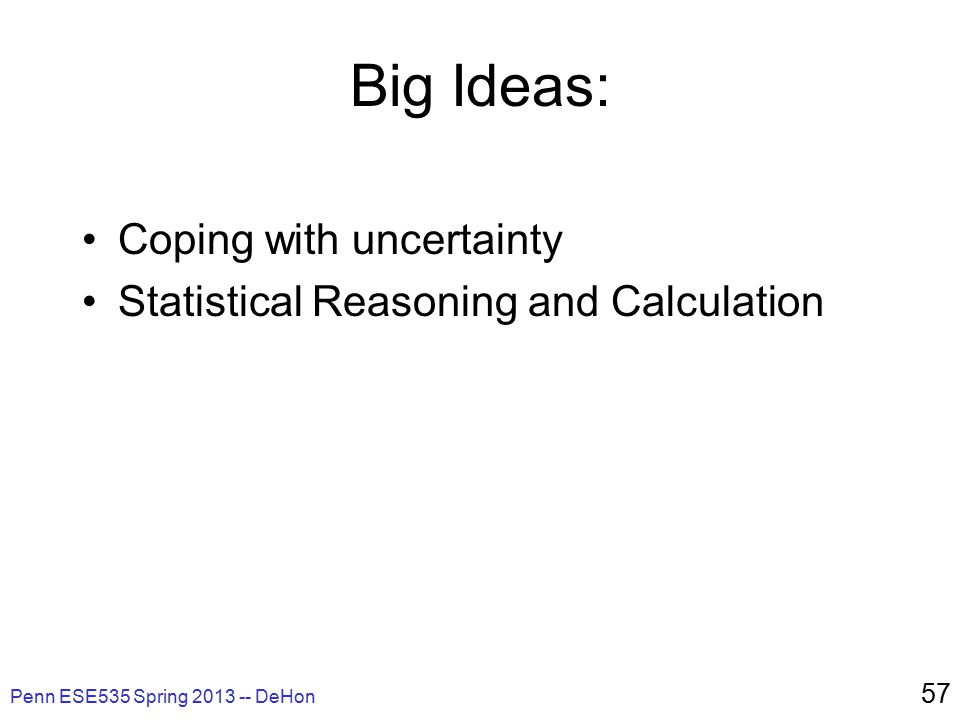 Penn ESE535 Spring 2013 -- DeHon 57 Big Ideas: Coping with uncertainty Statistical Reasoning and Calculation
