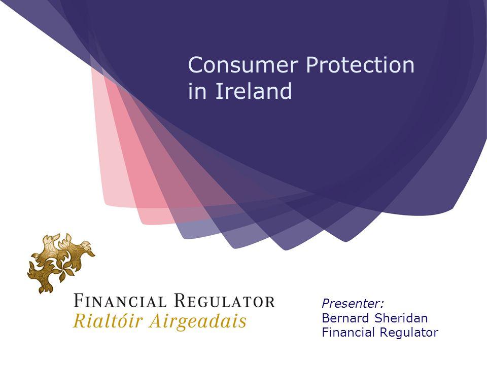 Consumer Protection in Ireland Presenter: Bernard Sheridan Financial Regulator