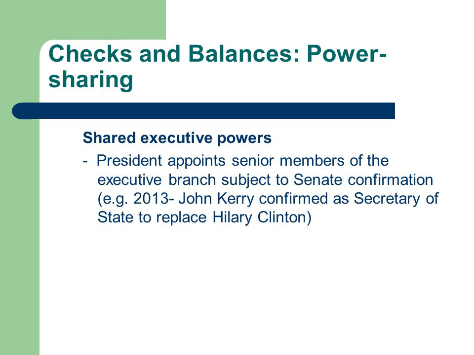 Checks and Balances: Power- sharing Shared executive powers - President appoints senior members of the executive branch subject to Senate confirmation (e.g.