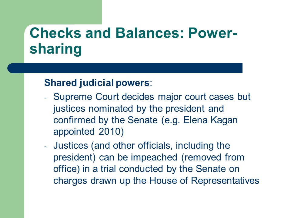 Checks and Balances: Power- sharing Shared judicial powers: - Supreme Court decides major court cases but justices nominated by the president and confirmed by the Senate (e.g.